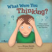 What were you thinking? : a story about learning to control your impulses cover image