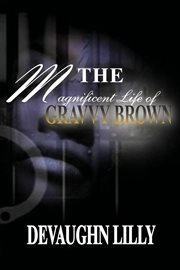 The Magnificent Life-- of Gravvy Brown