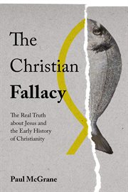 The Christian fallacy : the real truth about jesus and the early history of Christianity cover image