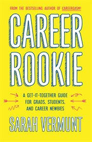 Career rookie : a get-it-together guide for grads, students and career newbies cover image