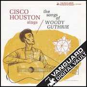 Cisco Houston Sings the Songs of Woody Guthrie