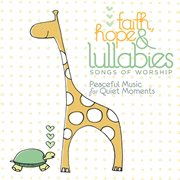 Faith, Hope & Lullabies: Worship - Peaceful Music for Quiet Moments