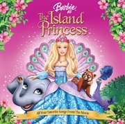 Barbie as the island princess soundtrack : all your favorite songs from the movie cover image