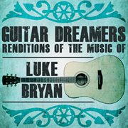 Guitar Dreamers Renditions of the Music of Luke Bryan