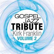 Gospel Jazz Tribute to Kirk Franklin, Volume 2
