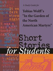 "A Study Guide for Tobias Wolff's ""in the Garden of the North American Martyrs"""
