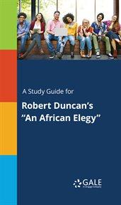 """A Study Guide for Robert Duncan's """"an African Elegy"""""""