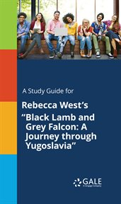 "A Study Guide for Rebecca West's ""black Lamb and Grey Falcon: A Journey Through Yugoslavia"""