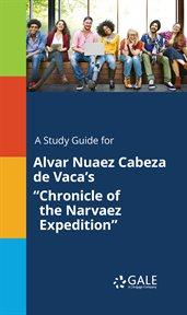 """A Study Guide for Alvar Nuaez Cabeza De Vaca's """"chronicle of the Narvaez Expedition"""""""