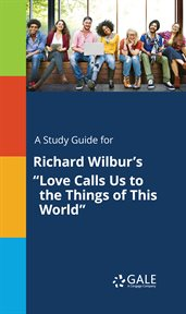 """A Study Guide for Richard Wilbur's """"love Calls Us to the Things of This World"""""""