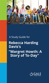 """A Study Guide for Rebecca Harding Davis's """"margret Howth: A Story of To-day"""""""