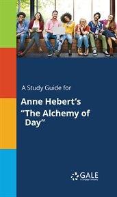 "A Study Guide for Anne Hebert's ""the Alchemy of Day"""