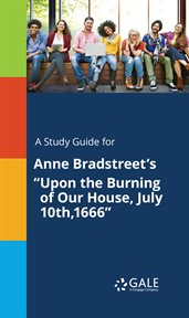 "A Study Guide for Anne Bradstreet's ""upon the Burning of Our House, July 10th, 1666"""