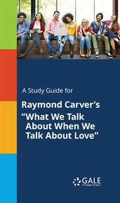 """A Study Guide for Raymond Carver's """"what We Talk About When We Talk About Love"""""""