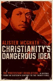 Christianity's dangerous idea : the Protestant revolution-- a history from the sixteenth century to the twenty-first cover image