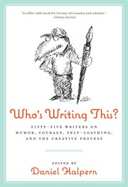 Who's writing this? : fifty-five writers on humor, courage, self-loathing, and the creative process cover image
