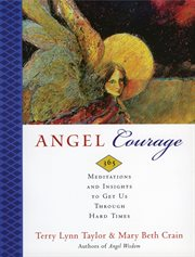 Angel courage : 365 meditations and insights to get us through hard times cover image