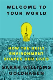 Welcome to your world : how the built environment shapes our lives cover image