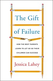 The gift of failure : how the best parents learn to let go so their children can succeed cover image