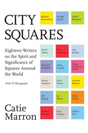 City squares : eighteen writers on the spirit and significance of squares around the world cover image