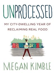 Unprocessed : my city-dwelling year of reclaiming real food cover image