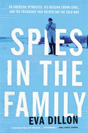 Spies in the family : an American spymaster, his Russian crown jewel, and the friendship that helped end the Cold War cover image