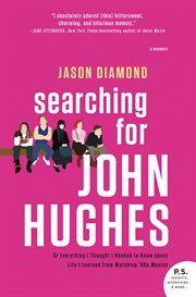 Searching for John Hughes : or everything I thought I needed to know about life I learned from watching '80s movies cover image