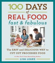 100 days of real food : fast & fabulous : the easy and delicious way to cut out processed food cover image