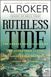 Ruthless tide : the heroes and villains of the Johnstown flood, America's astonishing gilded age disaster cover image