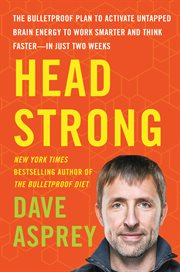 Head strong : the bulletproof plan to activate untapped brain energy to work smarter and think faster-in just two weeks cover image