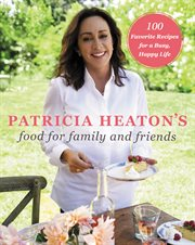 Patricia Heaton's food for family and friends : 100 favorite recipes for a busy, happy life cover image