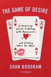 The game of desire : 5 surprising secrets to dating with dominance - and getting what you want /cShan Boodram cover image