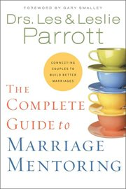 The complete guide to marriage mentoring : connecting couples to build better marriages cover image