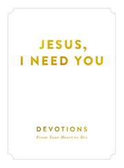Jesus, i need you : devotions from your heart to his cover image