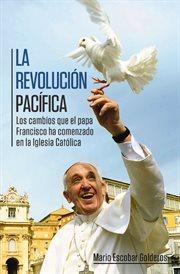 La revolución pacífica : los cambios que el papa Francisco ha comenzado en la Iglesia Católica cover image