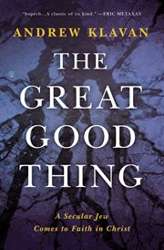 The great good thing : a secular Jew comes to faith in Christ cover image