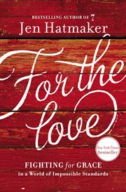 For the love : fighting for grace in a world of impossible standards cover image