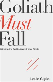 Goliath must fall. Winning the Battle Against Your Giants cover image