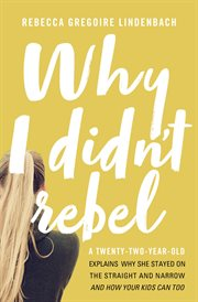 Why I didn't rebel : a twenty-two-year-old explains why she stayed on the straight and narrow and how your kids can too cover image