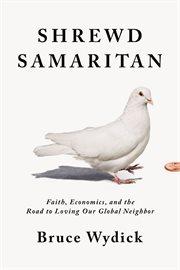 Shrewd Samaritan : faith, economics, and the road to loving our global neighbor cover image