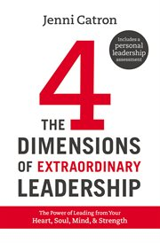The four dimensions of extraordinary leadership : the power of leading from your heart, soul, mind, and strength cover image