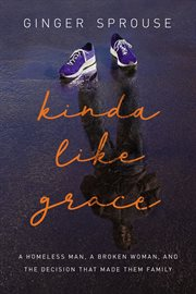 Kinda like grace : a homeless man, a broken woman, and the decision that made them family cover image