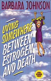 Living Somewhere Between Estrogen And Death