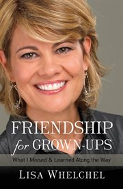 Friendship for grown-ups : what I missed and learned along the way cover image