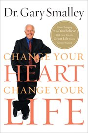 Change your heart, change your life : how changing what you believe will give you the great life you've always wanted cover image