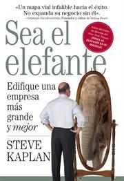 Sea el elefante : edifique una empresa más grande y mejor cover image