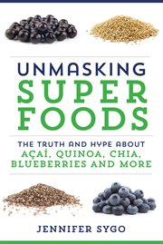 Unmasking superfoods : the truth and hype about acai, quinoa, chia, blueberries and more cover image