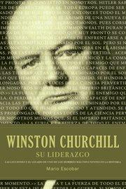 Winston Churchill su liderazgo : las lecciones y el legado de uno de los hombres mas influyentes en la historia cover image