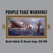 People take warning! murder ballads & disaster songs 1913-1938 cover image