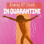 Blowing off steam in quarantine cover image
